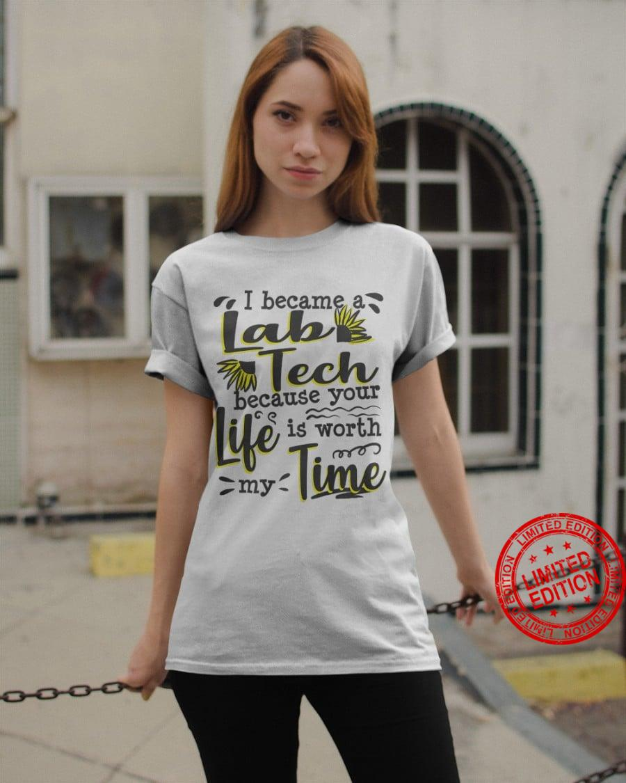 I Became A Lab Tech Because Your Life Is Worth My Time Shirt