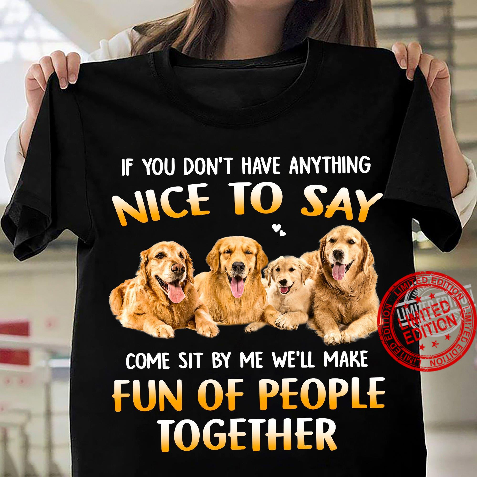 If You Don't Have Anything Nice To Say Come Sit By Me We'll Make Fun Of People Together Shirt