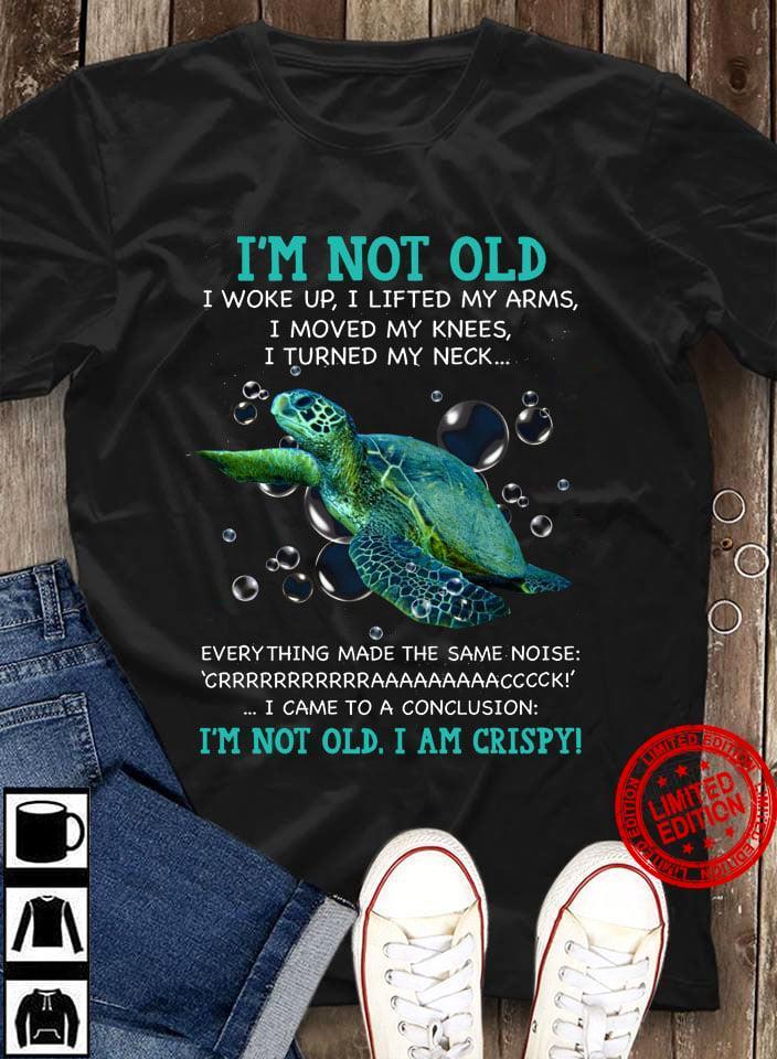 I'm Not Old I Woke Up I Lifted My Arms I Moved My Knees I Turned My Neck I'm Not Old I Am Crispy Shirt