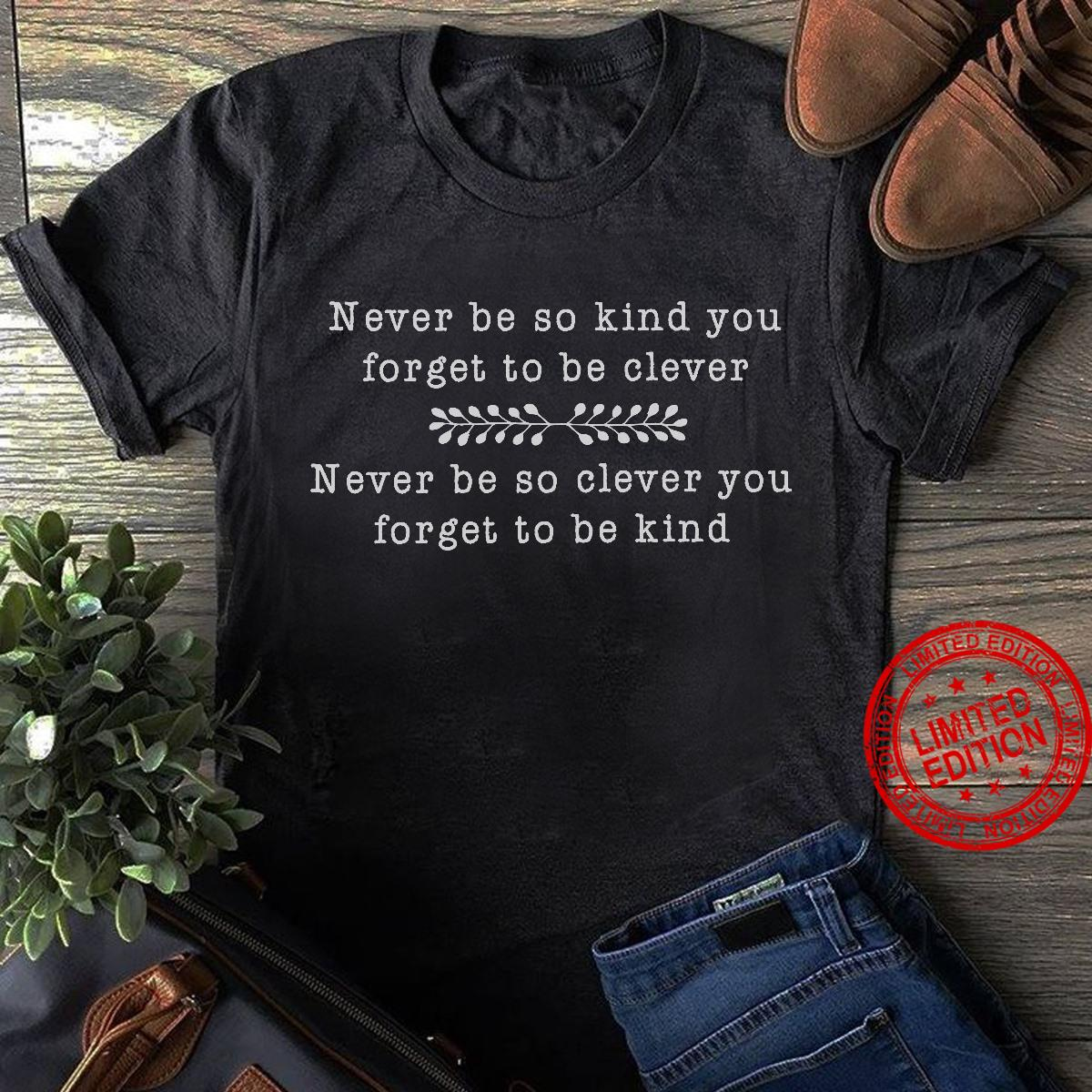Never Be So Kind You Forget To Be Clever Never Be So Clever You Forget To Be Kind Shirt