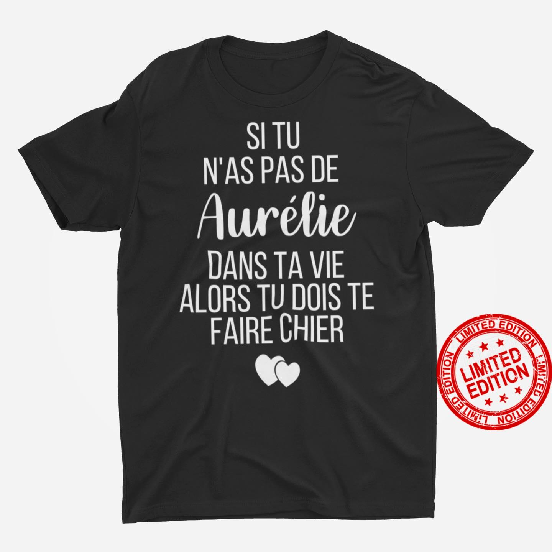 Si Tu N'as Pas De Aurelie Dans Ta Vie Alors Tu Dois Te Faire Chier Shirt