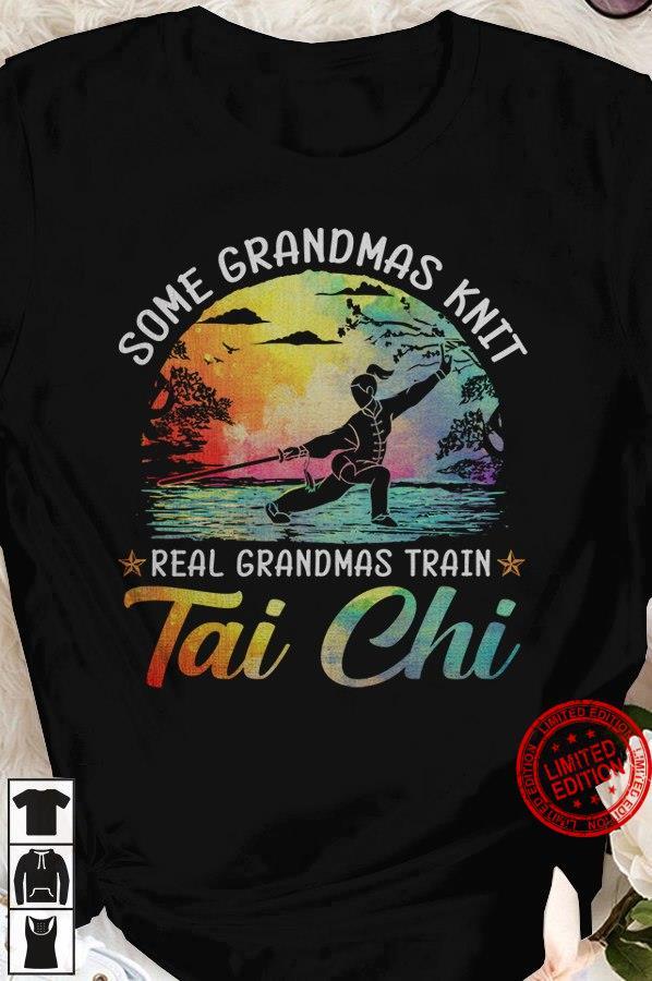 Some Grandmas Knit Real Grandmas Train Tai Chi Shirt