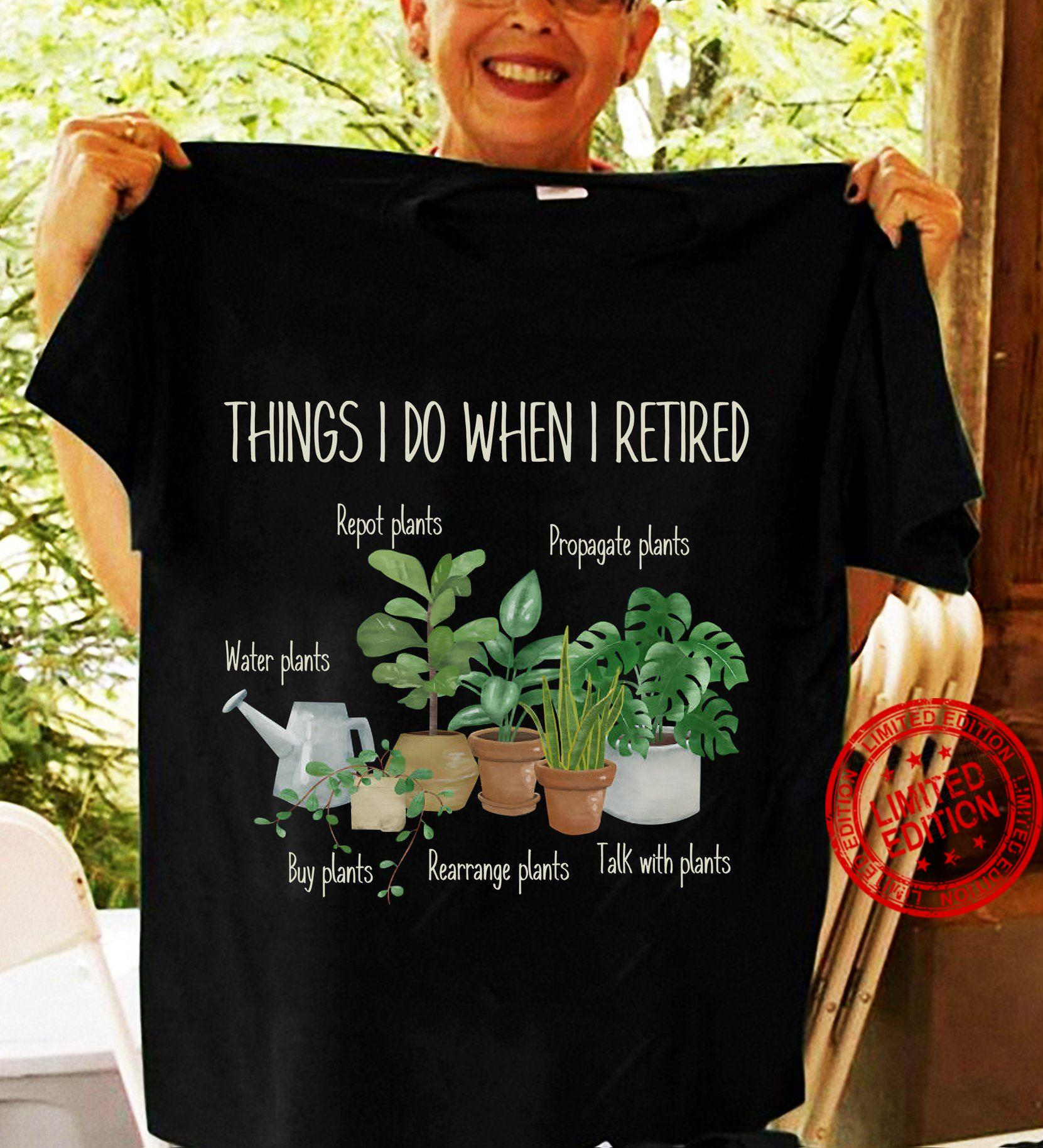 Things I Do When I Retired Repot Plants Water Plants Buy Plants Shirt