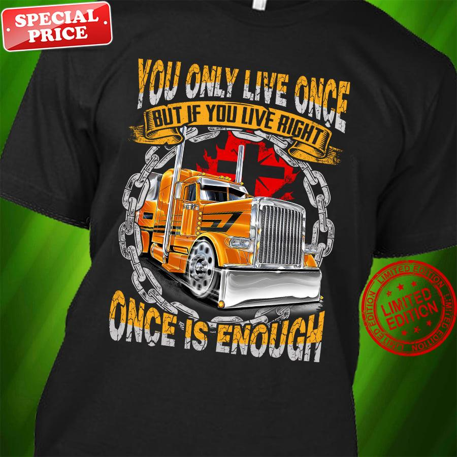 Trucker You Only Live Once But If You Live Right Once Is Enough Shirt