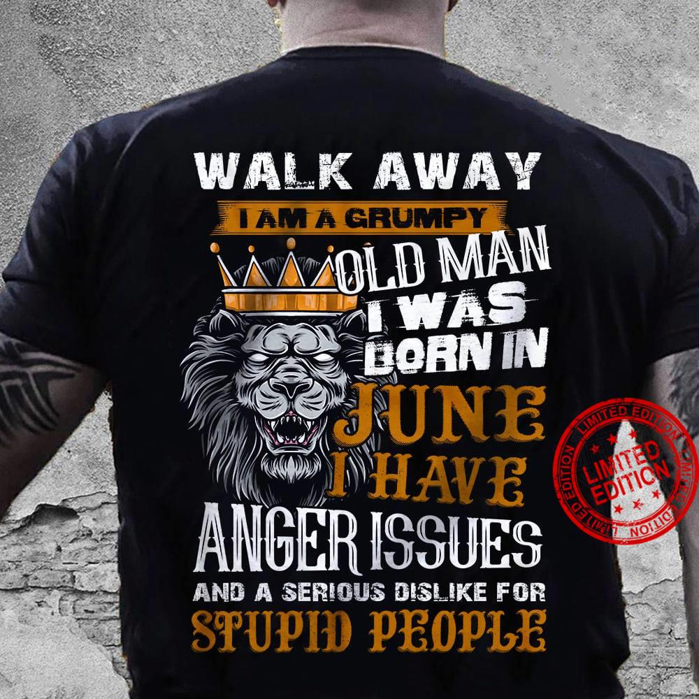 Walk Away I Am Grumpy Old Man I Was Born In June I Have Anger Issues And A Serious Dislike For Stupid People Shirt