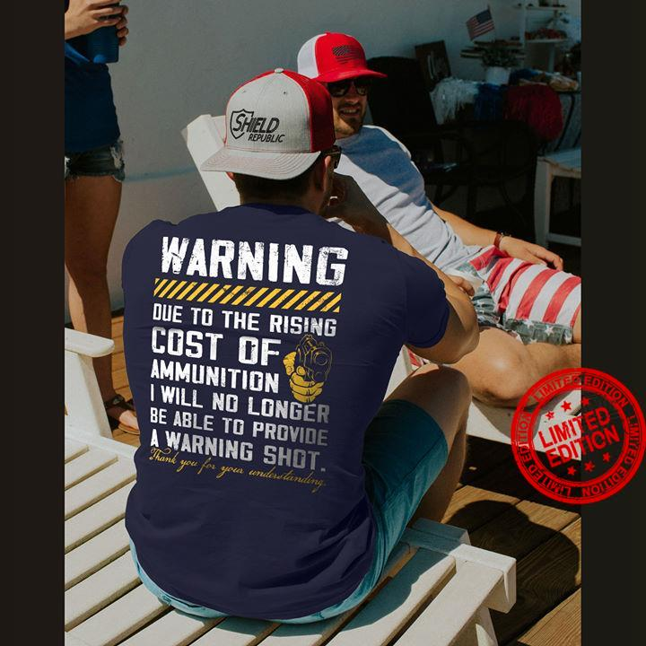 Warning Due To The Rising Cost Of Ammunition I Will No Longer Be Able To Provide I Warning Shot Shirt