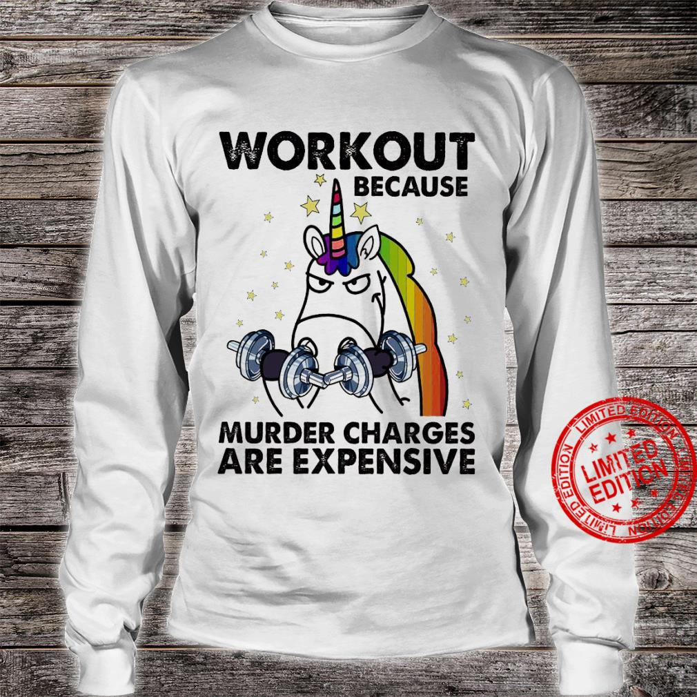 Workout Because Murder Charges Are Expensive Shirt long sleeved