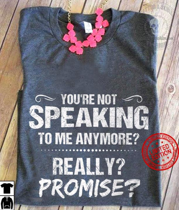 You're Not Speaking To Me Anymore Really Promise Shirt