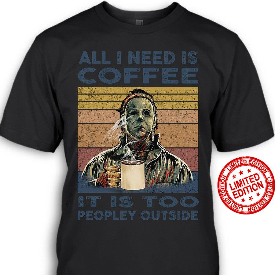All I Need Is Coffee It Is Too Peopley Outside Shirt