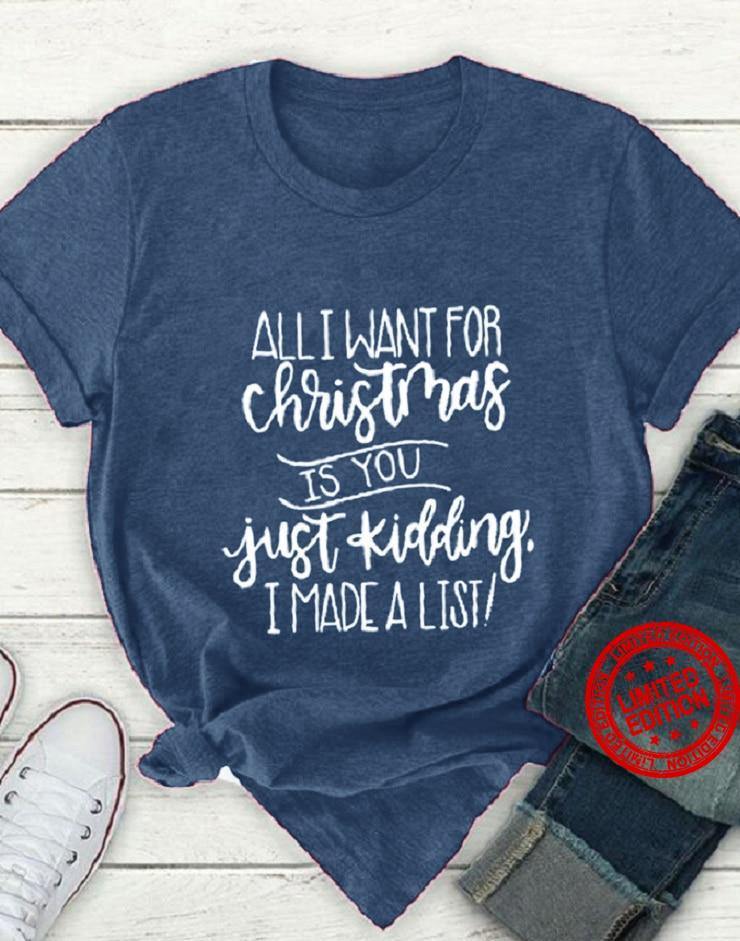 All I Want For Christmas Is You Just Kidding I Made A List Shirt