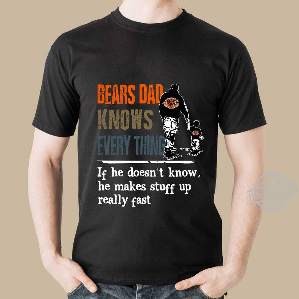 Bears Dad Knows Everything If He Doesn't Know he Make Stuff Up Really Fast Shirt