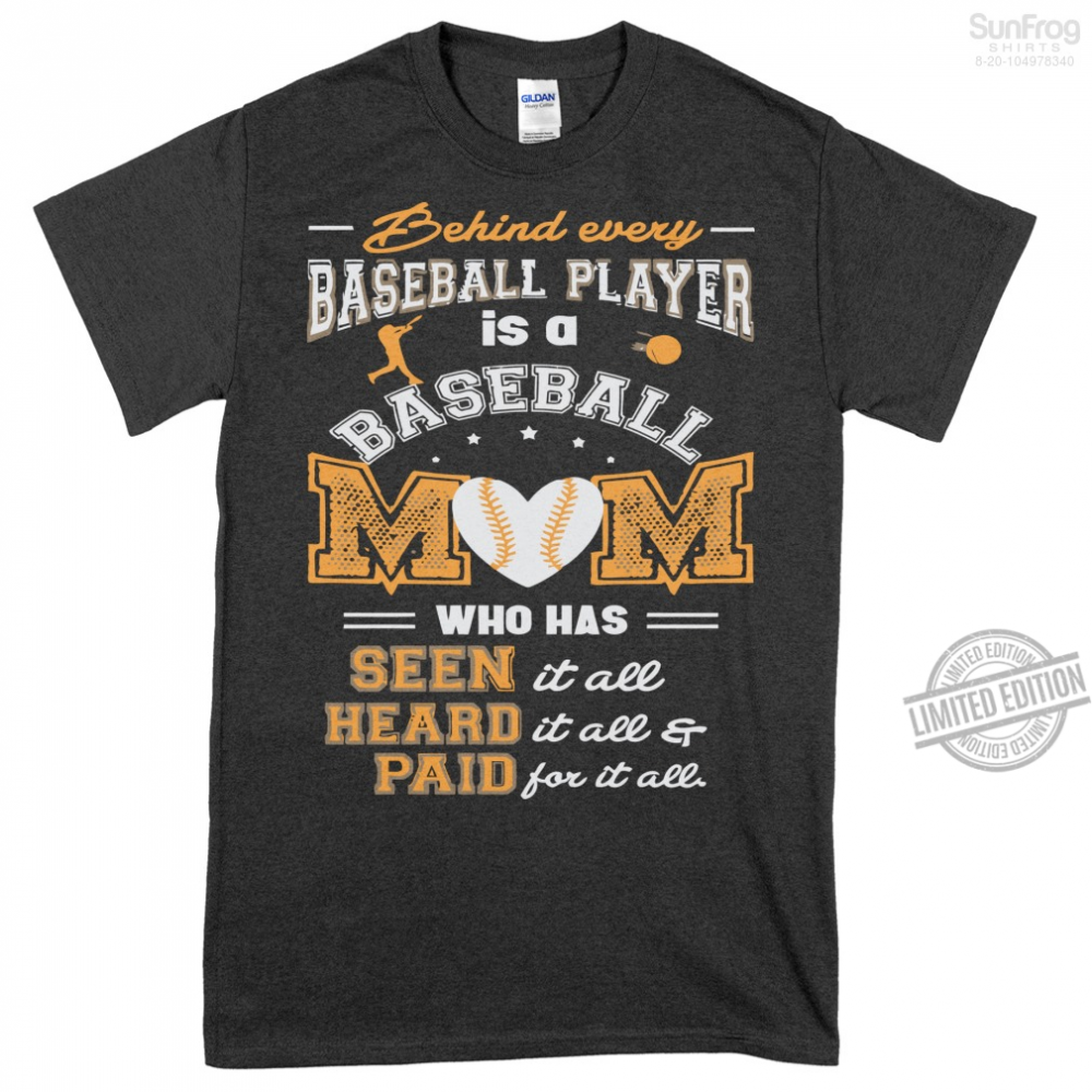 Behind Every Baseball Player Is A Baseball Mom Who Has Seen It All Heard It All & Paind For It All Shirt