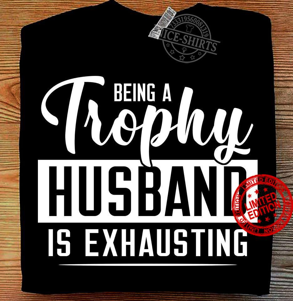 Being A Trophy Husband Is Exhausting Shirt