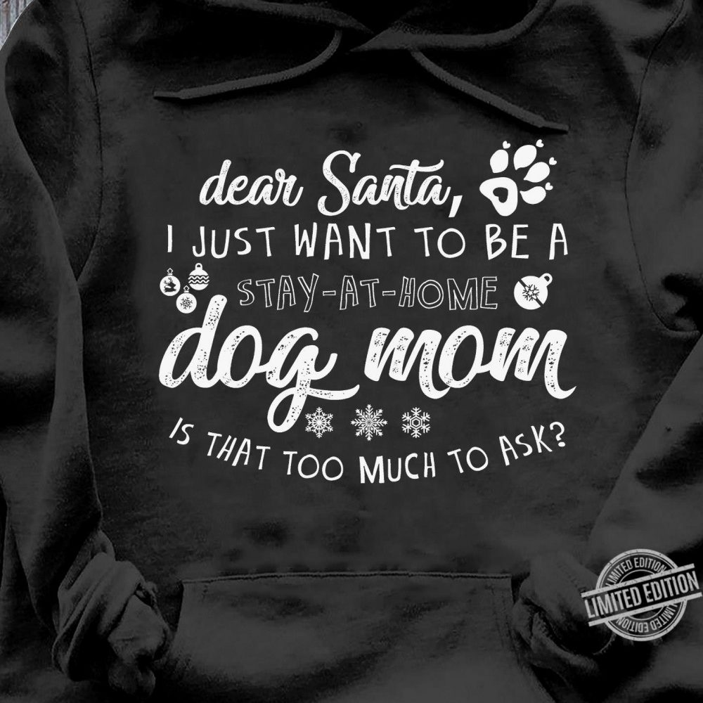 Dear Santa, I Just Want To Be A Stay At Home Dog Mom Is That Too Much To Ask Shirt