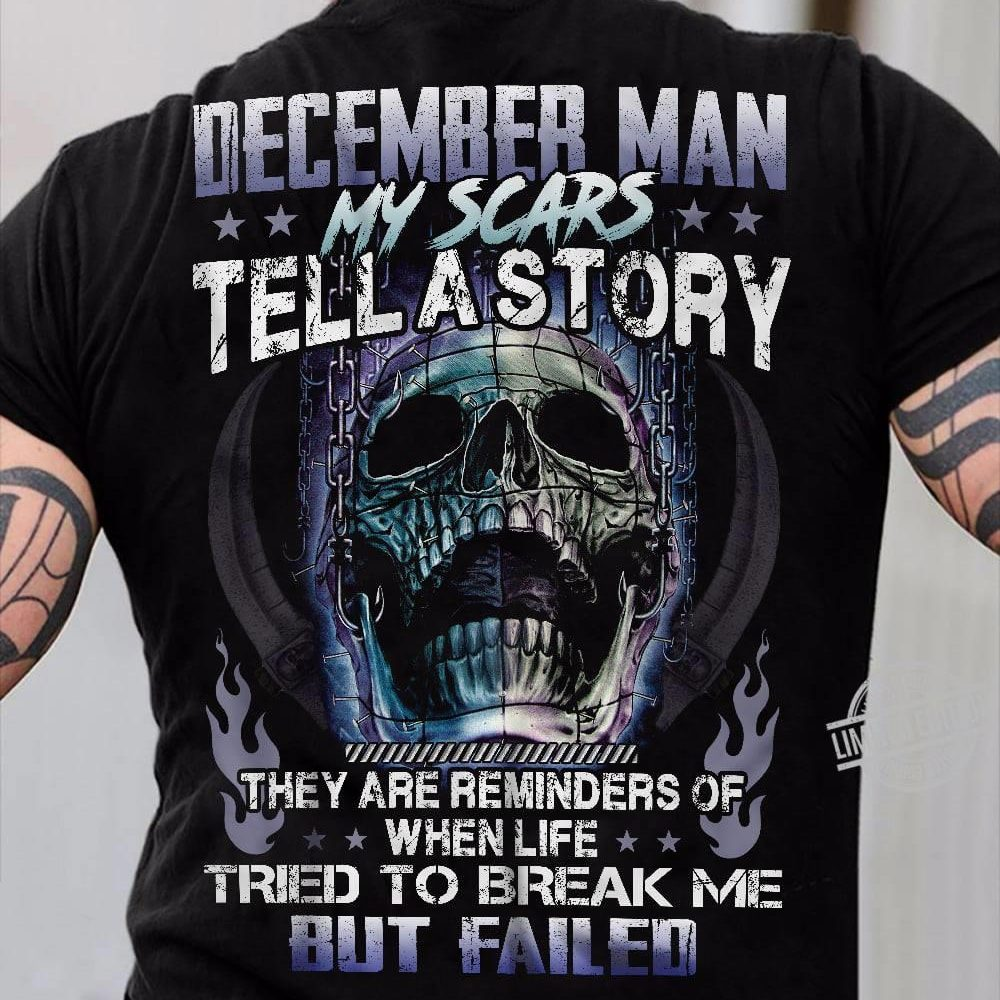 December Man My Scars Tell A Story They Are Reminders Of When Life Tried To Break Me But Failed Shirt