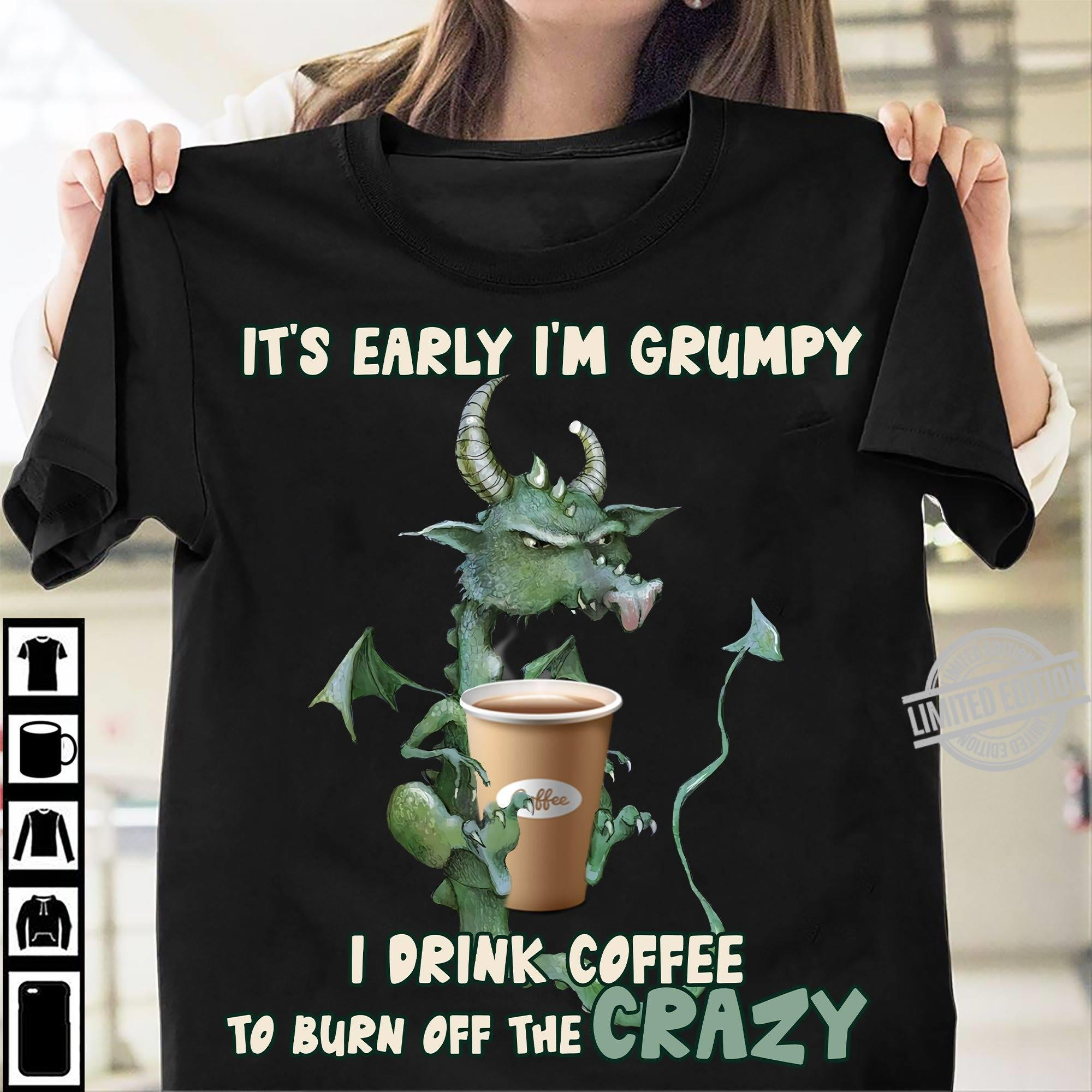 Dragon It's Early I'm Grumpy I Drink Coffee To Burn Off The Crazy Shirt
