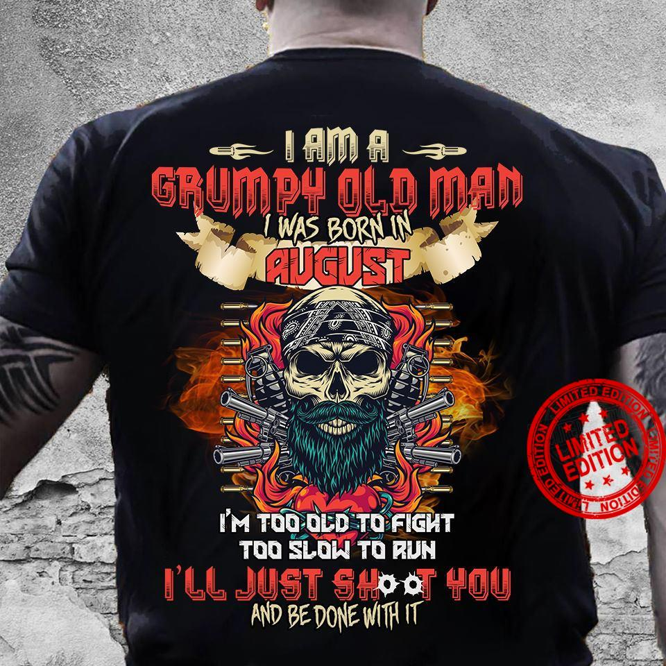 I Am A Grumpy Old Man I Was Born In August I'm Too Old To Fight Too Slow To Run I'll Just Shoot You Shirt