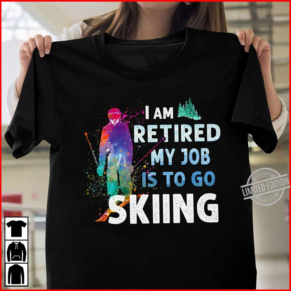 I Am Retired My Job Is To Go Sking Shirt
