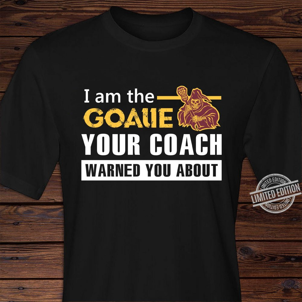 I Am The Goalie Your Coach Warned You About Shirt