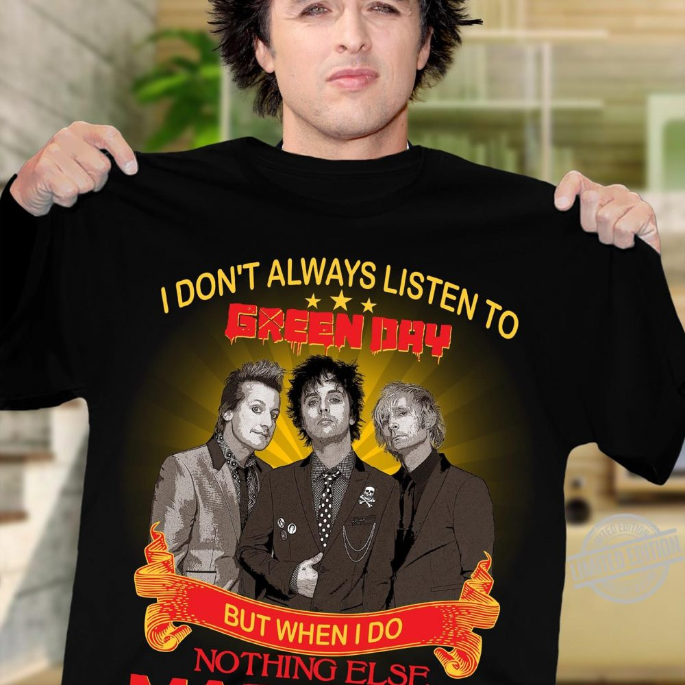 I Don't Alwasy Listen To Green Day But When I Do Nothing Else Matters Shirt