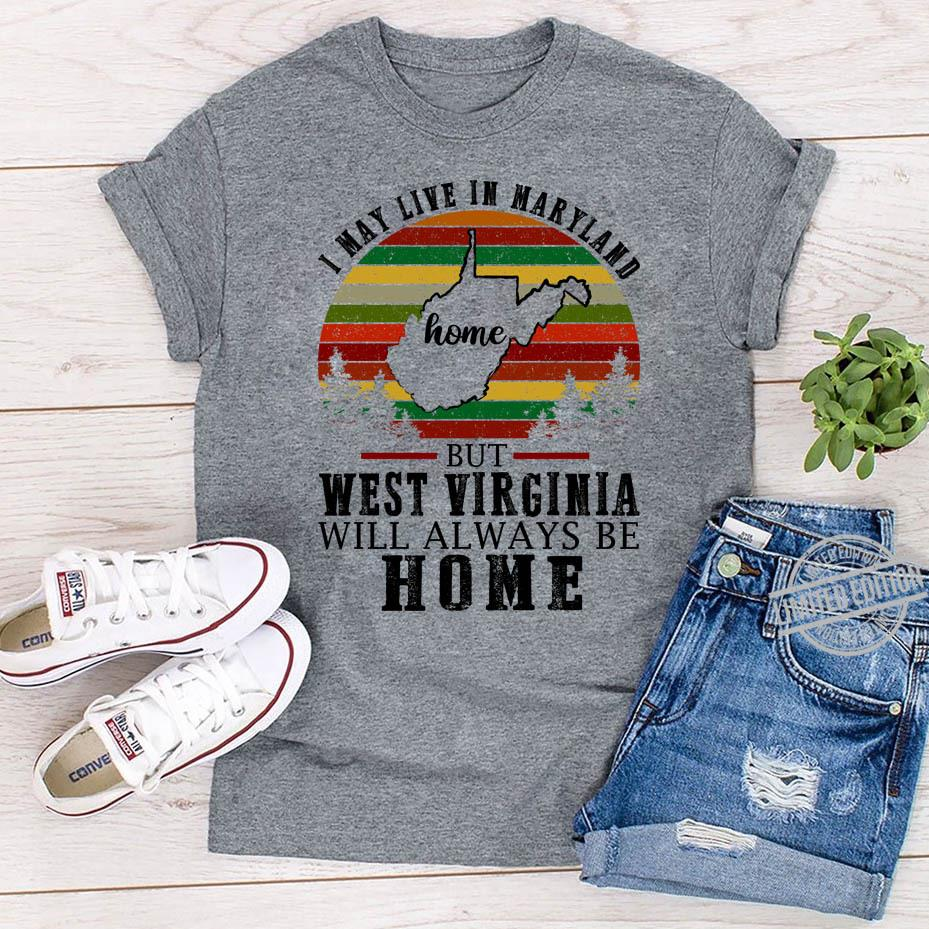 I May Live In Maryland Home But West Virginia Will Always Be Home Shirt