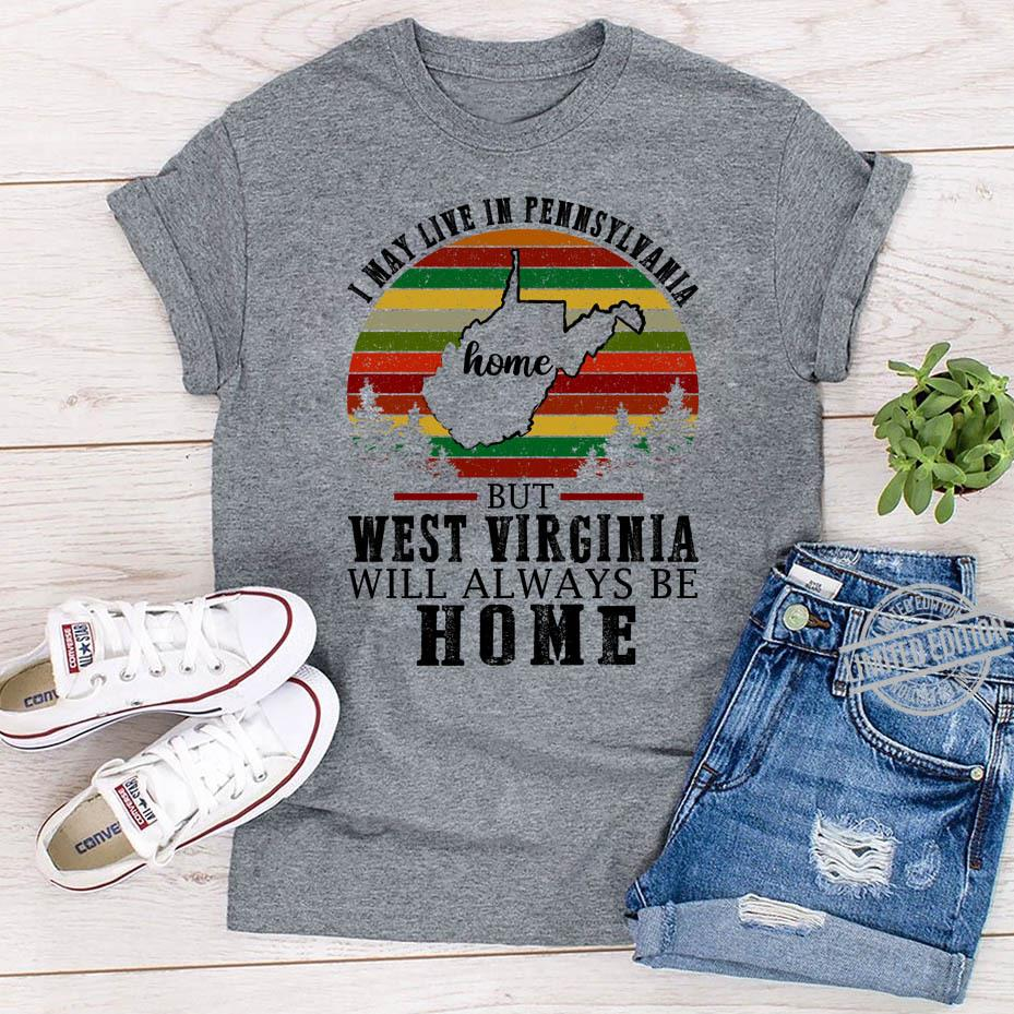 I May Live In Pennsylvania Home But West Virginia Will Always Be Home Shirt