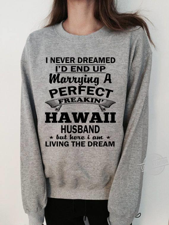 I Never Dreamed I'd ENd Up MArrying A Perfect Freakin' Hawaii Husband But Here I Am Living The Dream Shirt