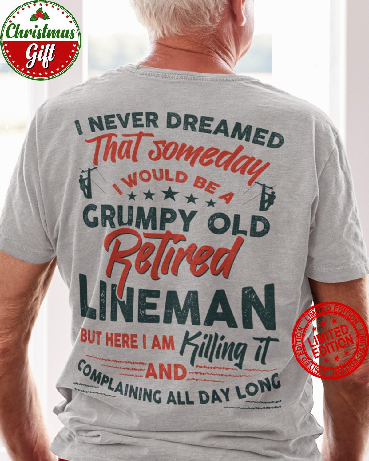 I Never Dreamed That Someday I Would Be A Grumpy Old Retired Lineman But Her I Am Killing Shirt