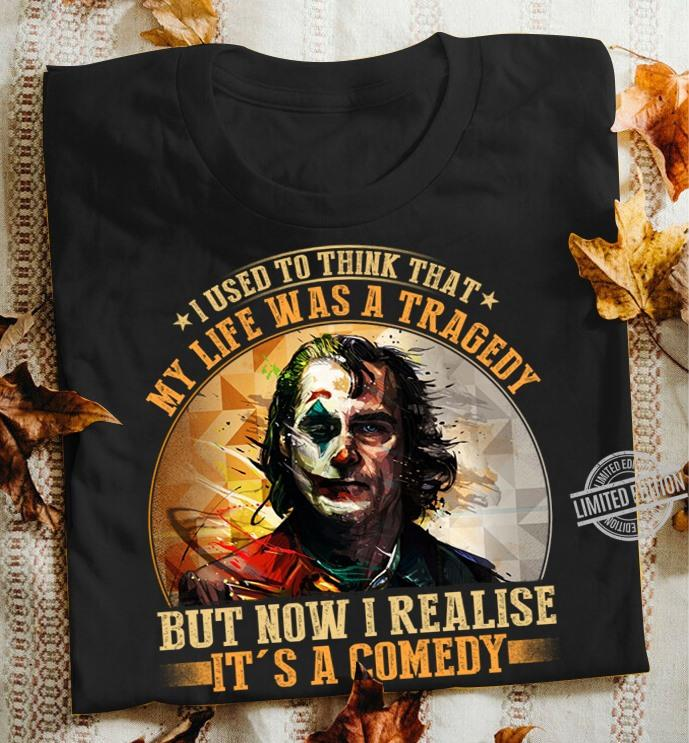 I Used To Think That My Life Was A Tragedy But Now I Realise It's A Comedy Shirt