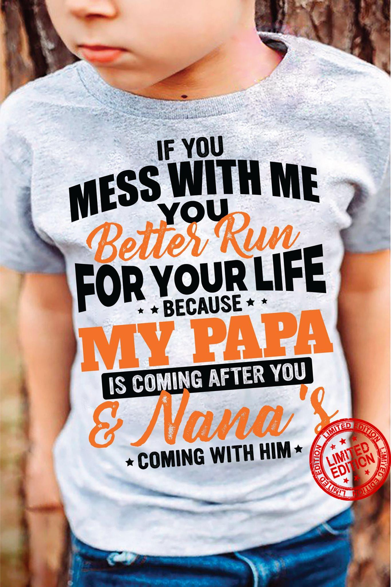 If You Mess With Me You Better Run For Your Life Because My Papa Is Coming After You Nana Coming With Him Shirt