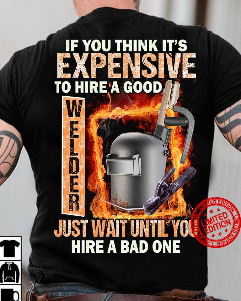 If You Think It's Expensive To Hire A Good Welder Just Wait Until You Hire A Bad One Shirt