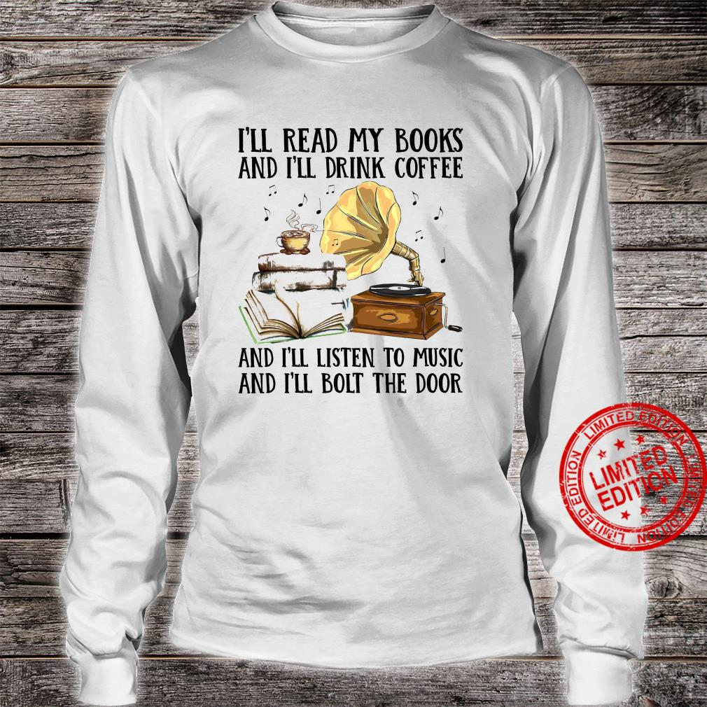 I'll Read My Books And I'll Drink Coffee And I'll Listen To Music And I'll Bolt The Door Shirt long sleeved