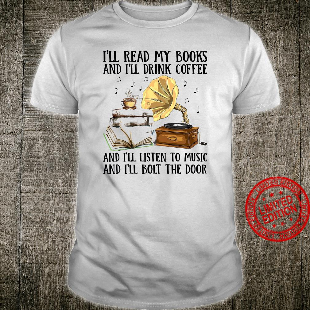 I'll Read My Books And I'll Drink Coffee And I'll Listen To Music And I'll Bolt The Door Shirt unisex