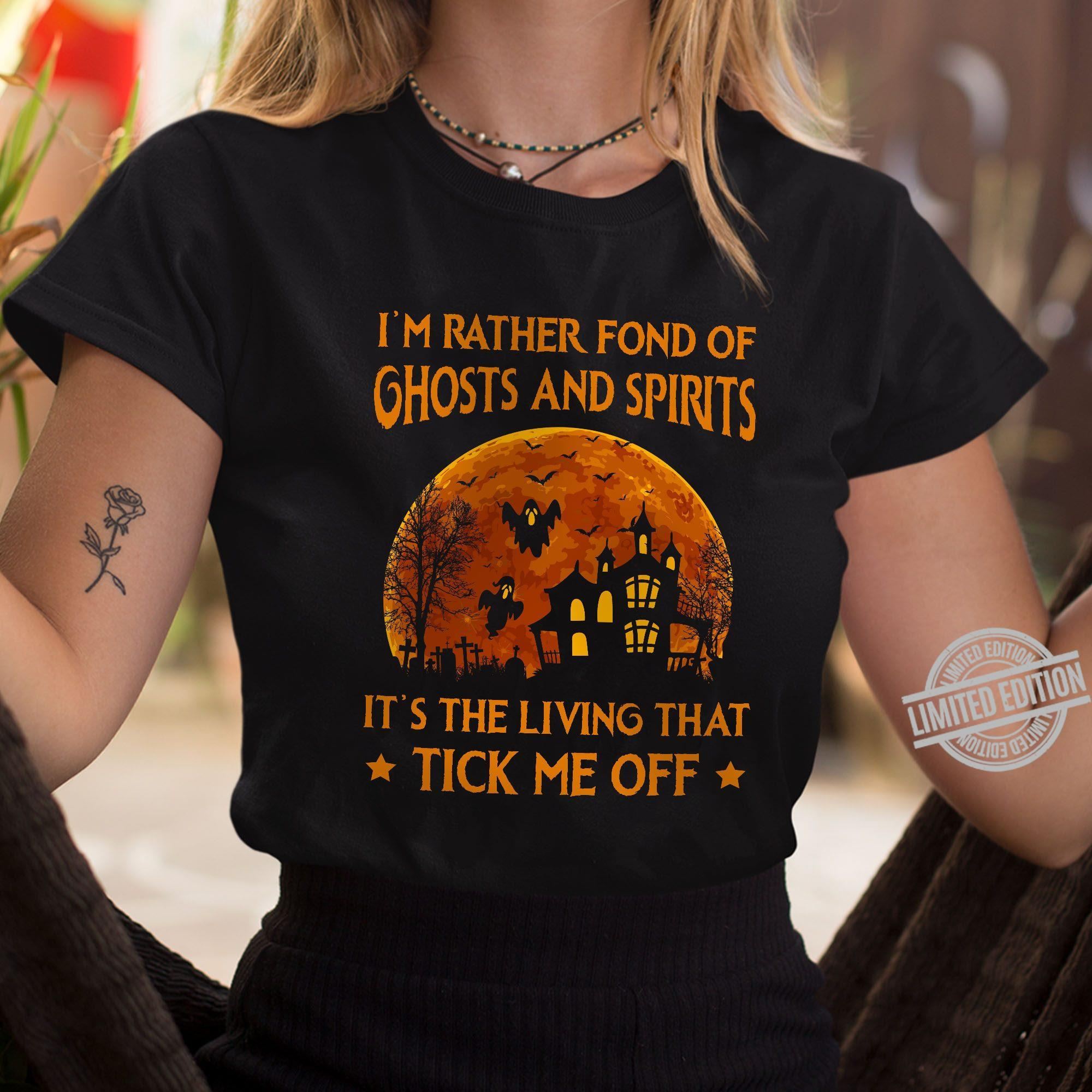 I'm Rather Fond Of Ghosts And Spirits It's The Living That Tick Me Off Shirt