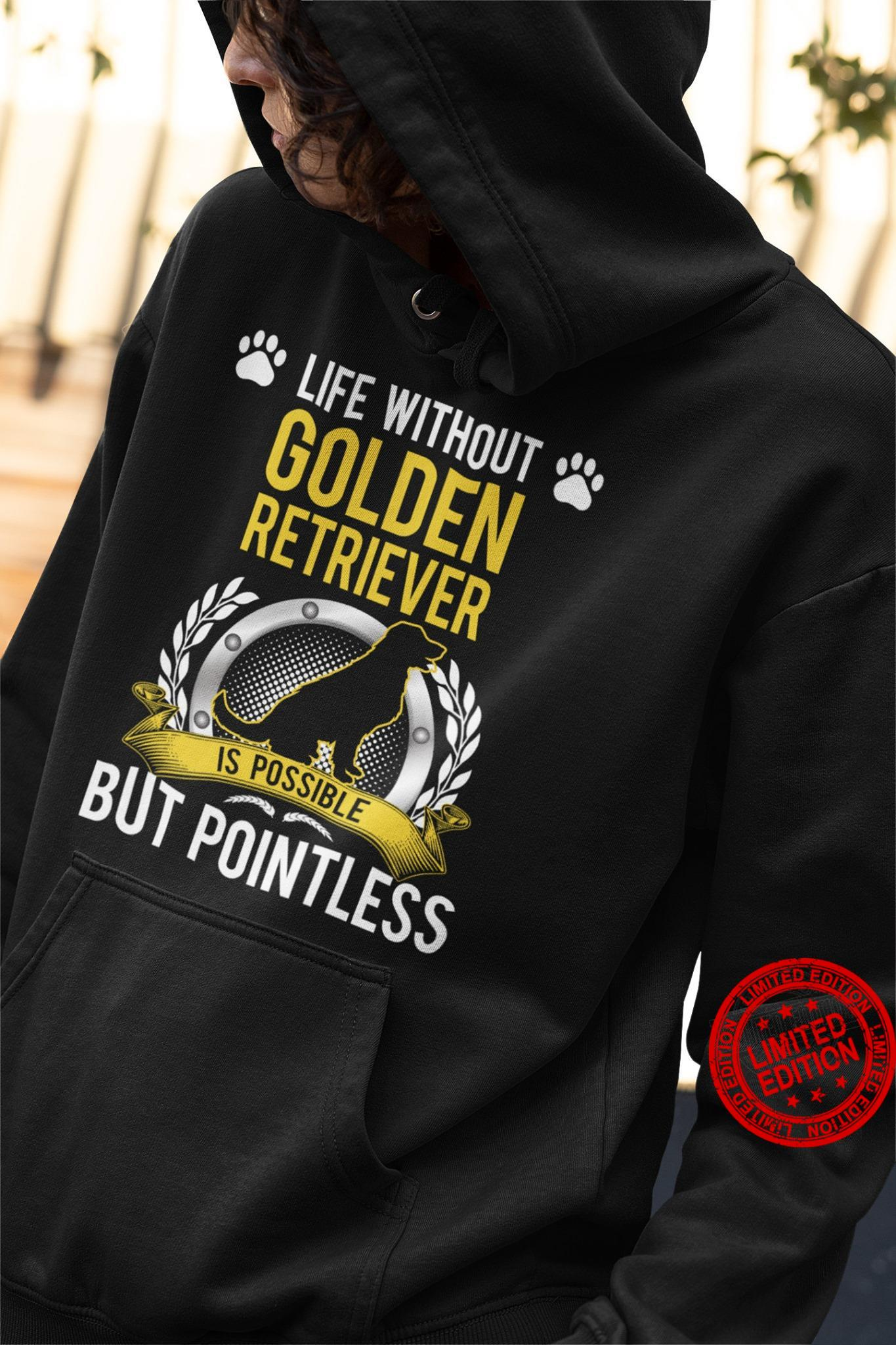 Life Without Golden Retriever Is Possible But Pointless Shirt