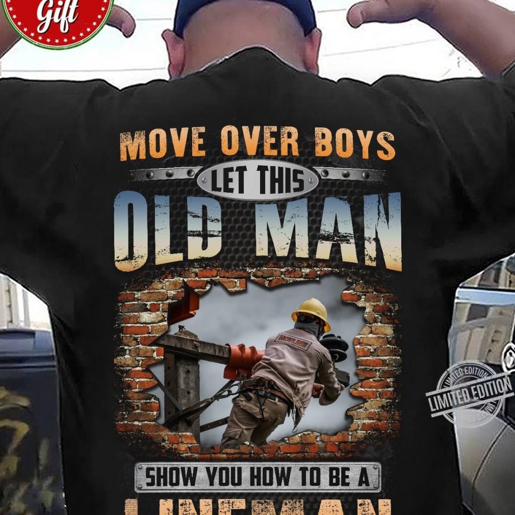 Move Over Boys Let This Old Man Show You How To Be A Lineman Shirt
