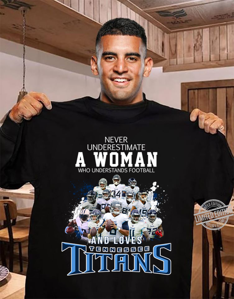 Never Underestimate A woman Who Understands Football And Loves Tennessee Titans Shirt