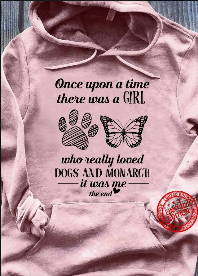 Once Upon A Time There Was A Girl Who Really Loved Dogs And Monarch Is Was Me The End Shirt