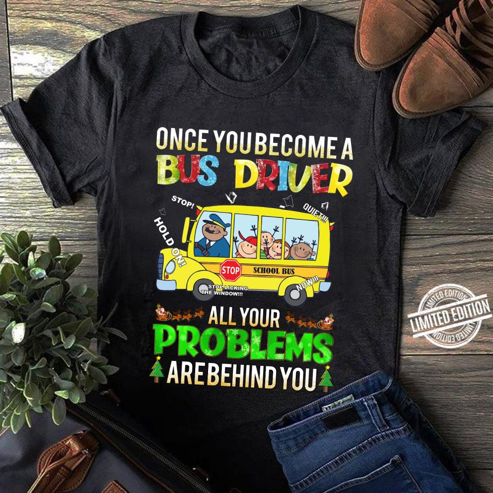 Once Youbecome A Bus Driver All Your Problems Arebehind You Shirt