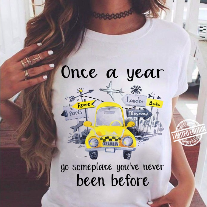 One A Year Go Someplace You've Never Been Before Shirt