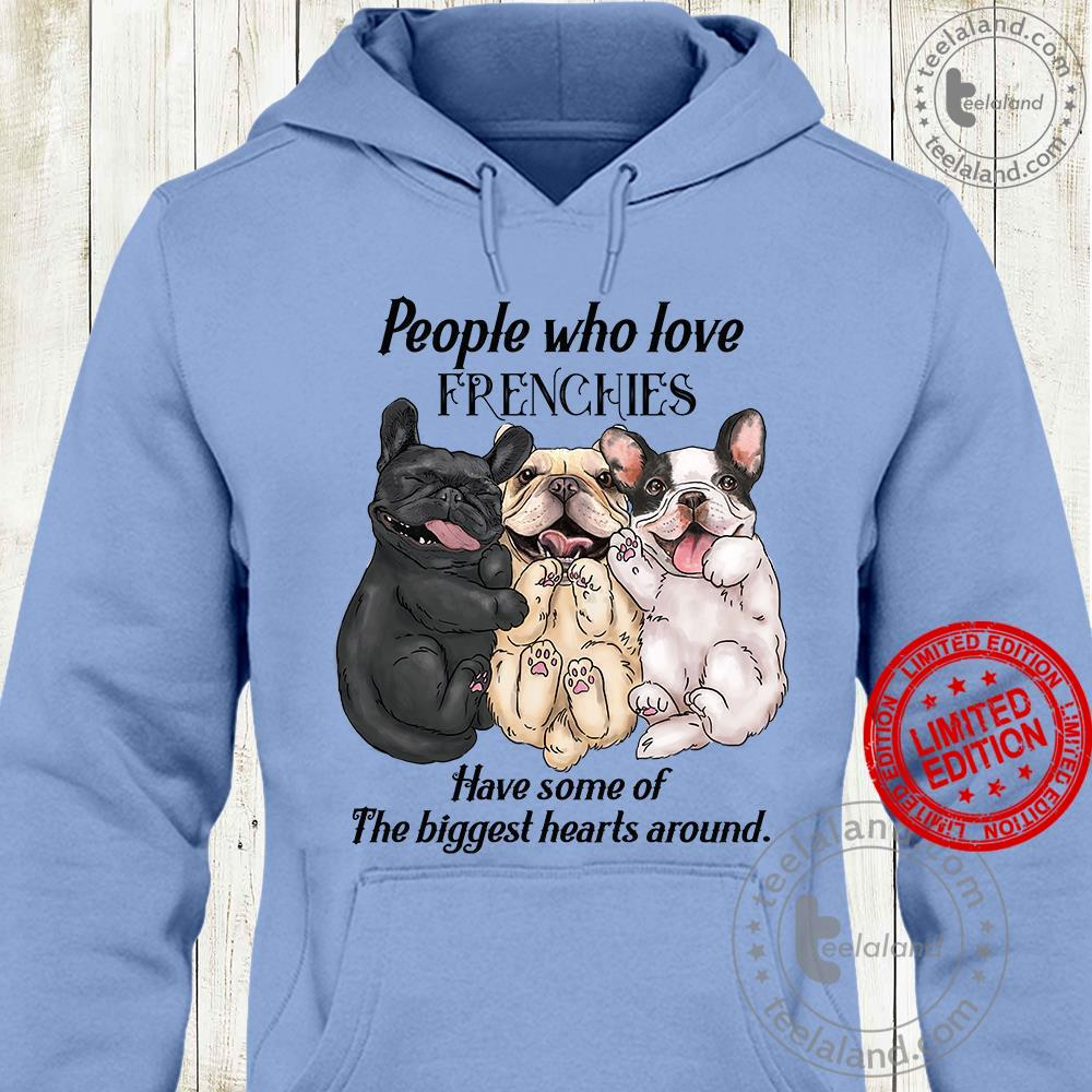 People Who Love Frenchies Have Some Of The Biggest Hearts Around Shirt