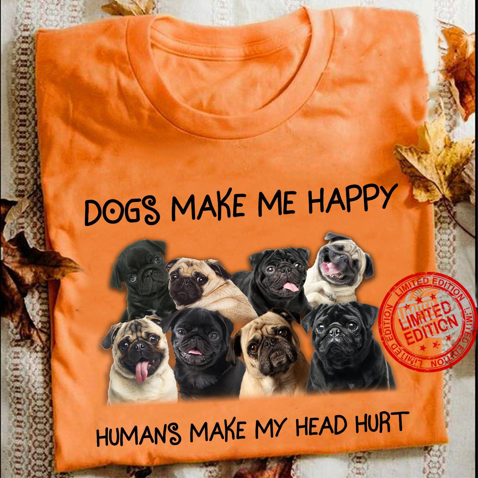 Pug Dogs Make Me Happy Humans Make My Head Hurt Shirt