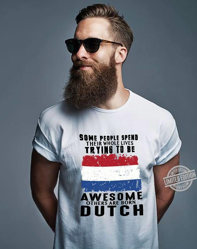 Some People Spend Their Whole Lives Trying To Be Awesome Others Are Born Dutch Shirt