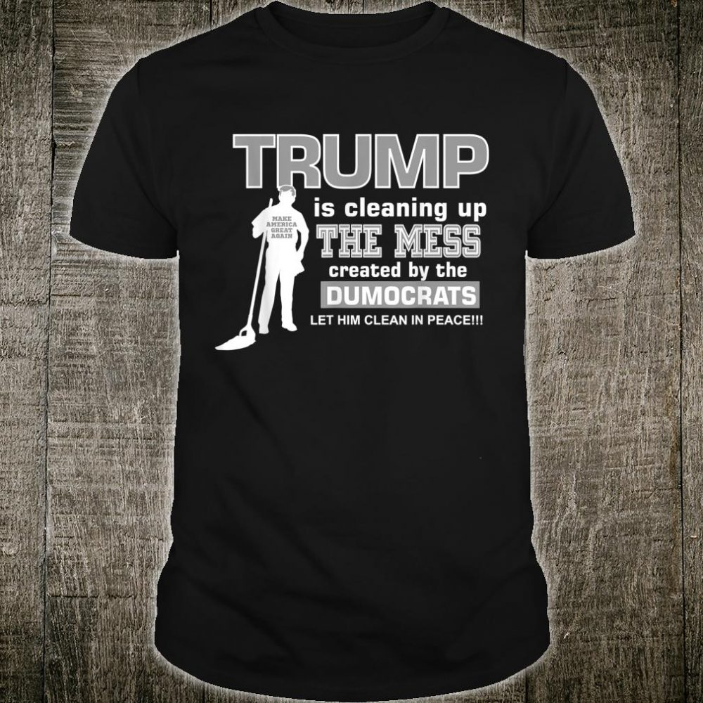 TRUMP IS CLEANING UP THE MESS Shirt