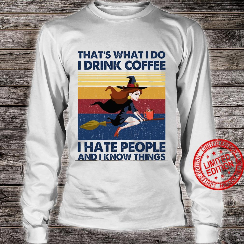 That's What I Do I Drink Coffee I Hate People And I Know Things Shirt long sleeved