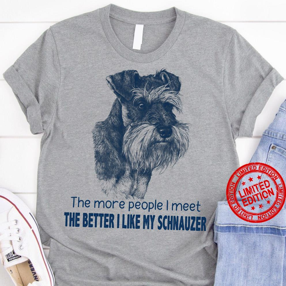 The More People I Meet The Better I Like My Schnauzer Shirt