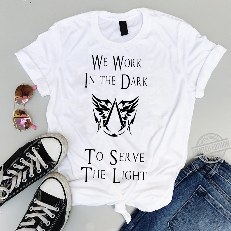 We Work In The Dark The Serve The Light Shirt