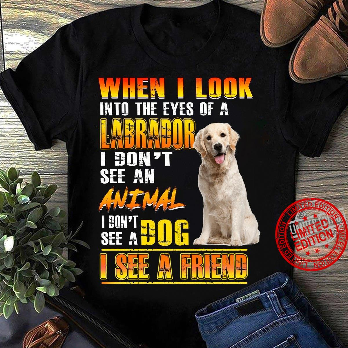 When I Look Into The Eyes Of A Labrador I Don't See An Animal I Don't See A Dog I See A Friend Shirt