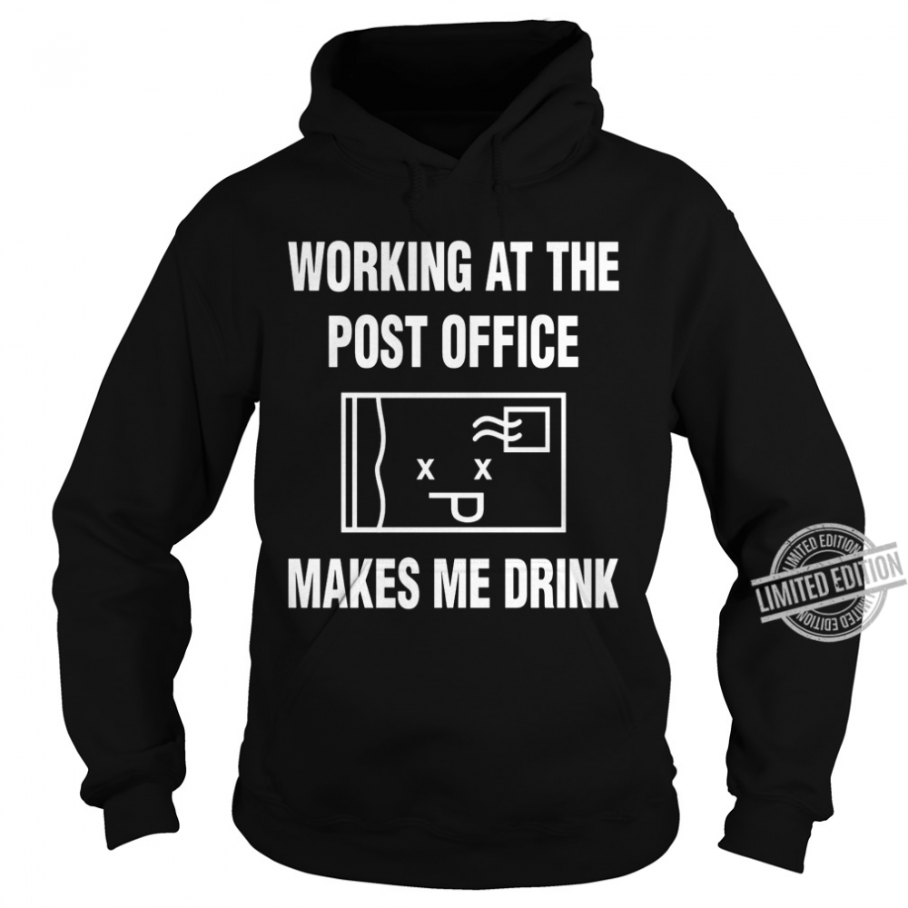 Working At The Post Office Makes Me Drink Shirt